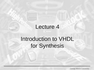 Lecture 4 Introduction to VHDL for Synthesis
