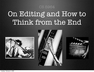 On Editing and How to Think from the End