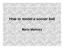 How to model a soccer ball